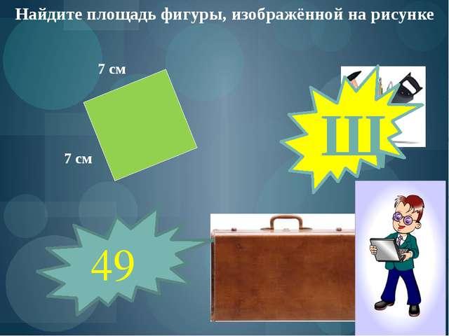 Найдите площадь фигуры, изображённой на рисунке 7 см 7 см 49 Щ