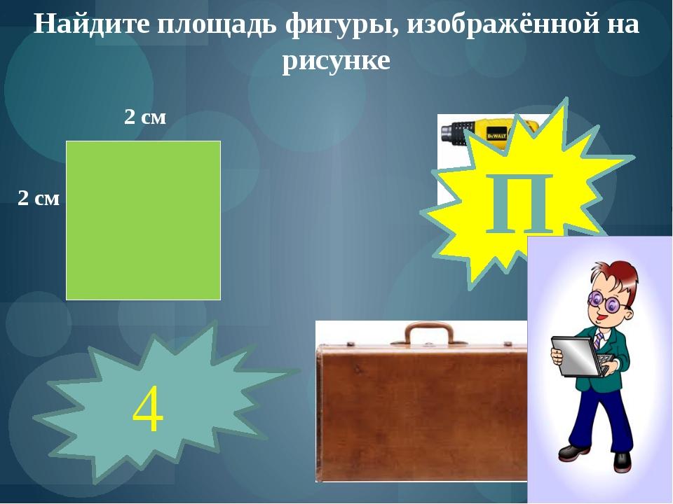 Найдите площадь фигуры, изображённой на рисунке 2 см 2 см 4 П