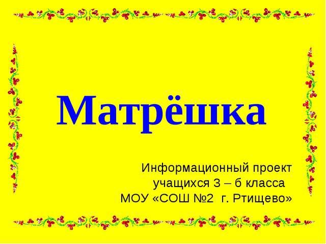 Матрёшка Информационный проект учащихся 3 – б класса МОУ «СОШ №2 г. Ртищево»