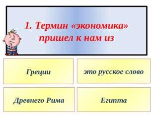 1. Термин «экономика» пришел к нам из Греции Древнего Рима это русское слово