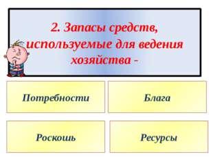 2. Запасы средств, используемые для ведения хозяйства - Потребности Блага Рос