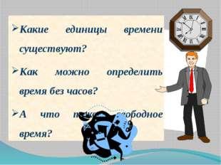 Какие единицы времени существуют? Как можно определить время без часов? А что