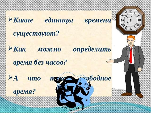 Какие единицы времени существуют? Как можно определить время без часов? А что...