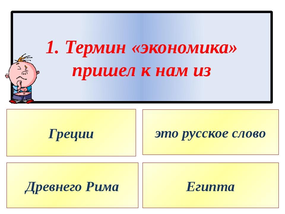 1. Термин «экономика» пришел к нам из Греции Древнего Рима это русское слово...