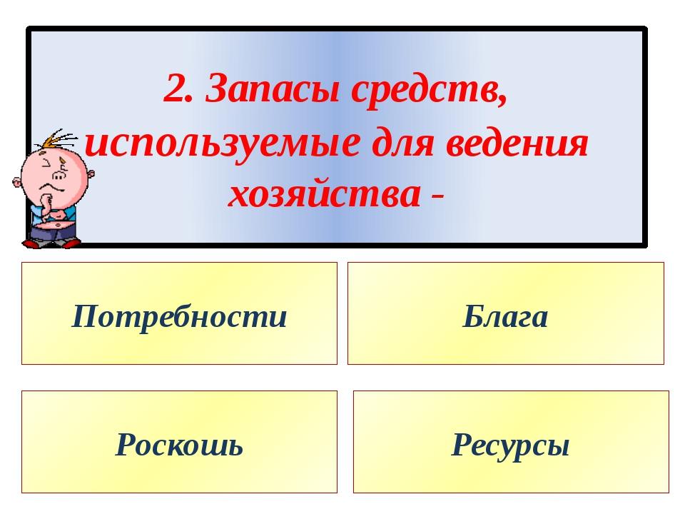 2. Запасы средств, используемые для ведения хозяйства - Потребности Блага Рос...