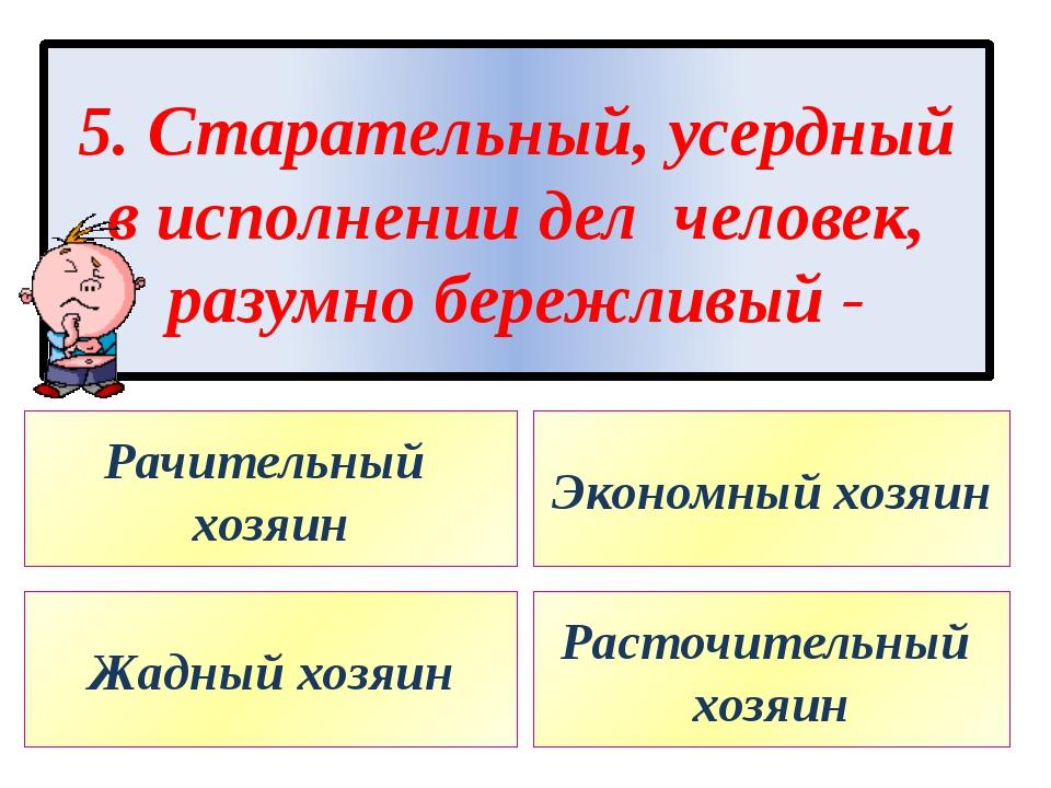 5. Старательный, усердный в исполнении дел человек, разумно бережливый - Рачи...