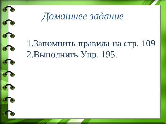 Домашнее задание Запомнить правила на стр. 109 Выполнить Упр. 195.