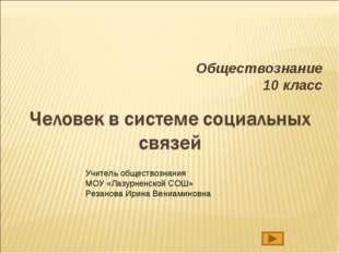 Обществознание 10 класс Учитель обществознания МОУ «Лазурненской СОШ» Резанов