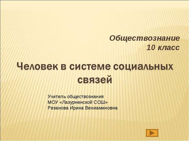 Обществознание 10 класс Учитель обществознания МОУ «Лазурненской СОШ» Резанов...