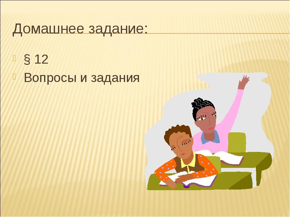 Домашнее задание: § 12 Вопросы и задания