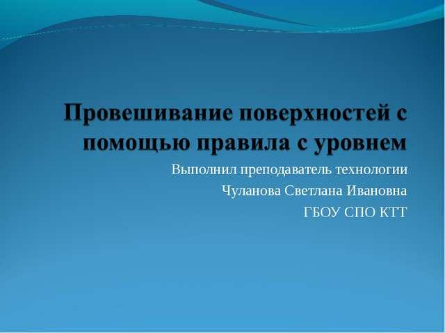 Выполнил преподаватель технологии Чуланова Светлана Ивановна ГБОУ СПО КТТ