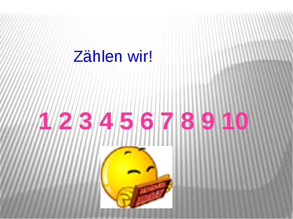 Zählen wir! 1 2 3 4 5 6 7 8 9 10