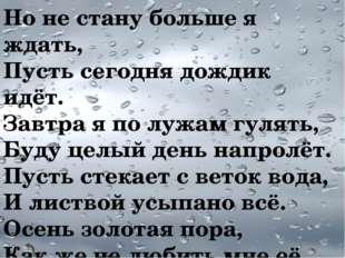 Но не стану больше я ждать, Пусть сегодня дождик идёт. Завтра я по лужам гуля