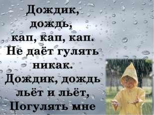 Дождик, дождь, кап, кап, кап. Не даёт гулять никак. Дождик, дождь льёт и льёт