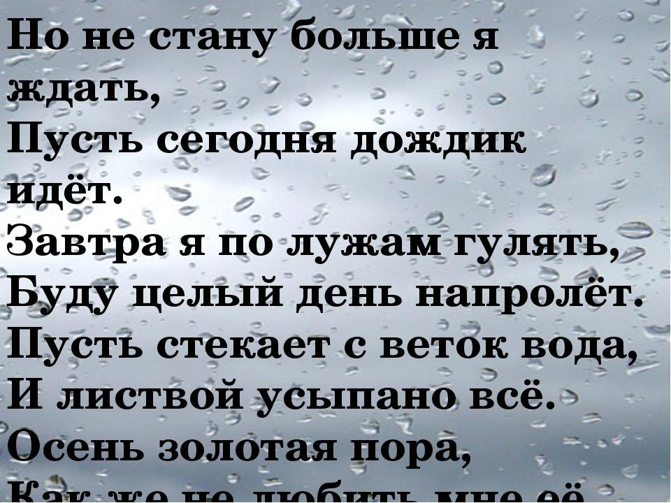 Но не стану больше я ждать, Пусть сегодня дождик идёт. Завтра я по лужам гуля...