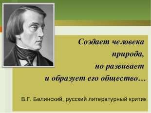 Создает человека природа, но развивает и образует его общество… В.Г. Белински