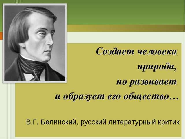 Создает человека природа, но развивает и образует его общество… В.Г. Белински...