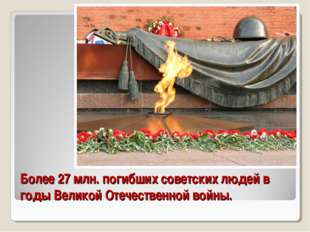 Более 27 млн. погибших советских людей в годы Великой Отечественной войны.