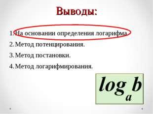 Выводы: На основании определения логарифма. Метод потенцирования. Метод поста