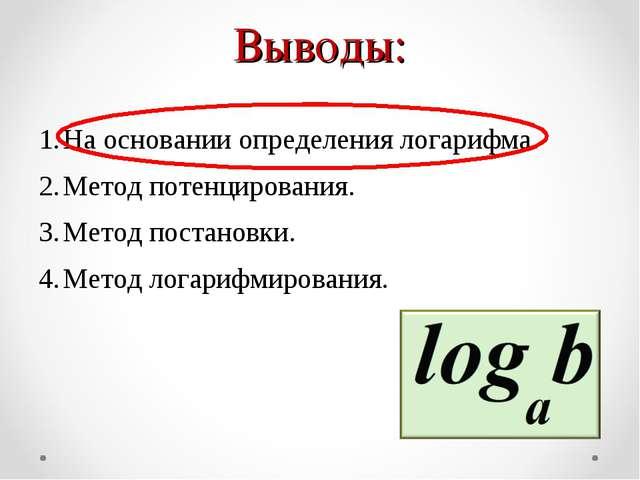 Выводы: На основании определения логарифма. Метод потенцирования. Метод поста...