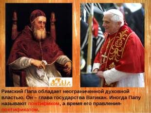Римский Папа обладает неограниченной духовной властью. Он – глава государства