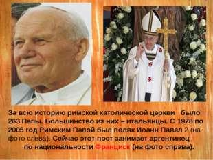 За всю историю римской католической церкви было 263 Папы. Большинство из них