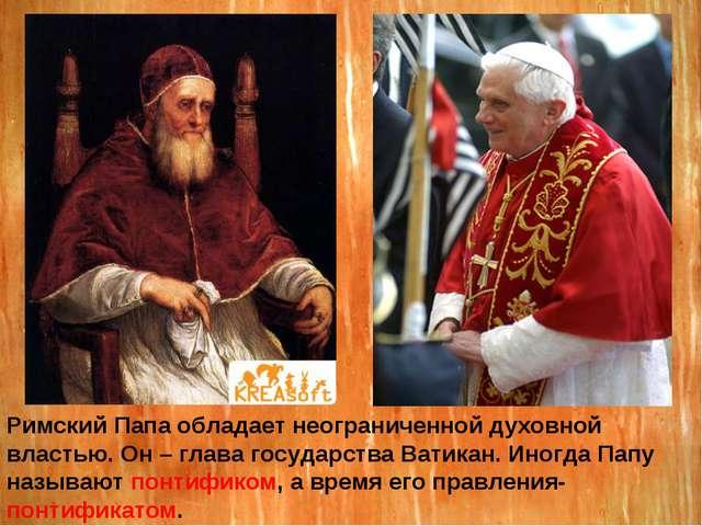 Римский Папа обладает неограниченной духовной властью. Он – глава государства...