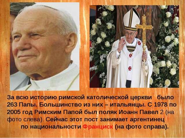 За всю историю римской католической церкви было 263 Папы. Большинство из них...