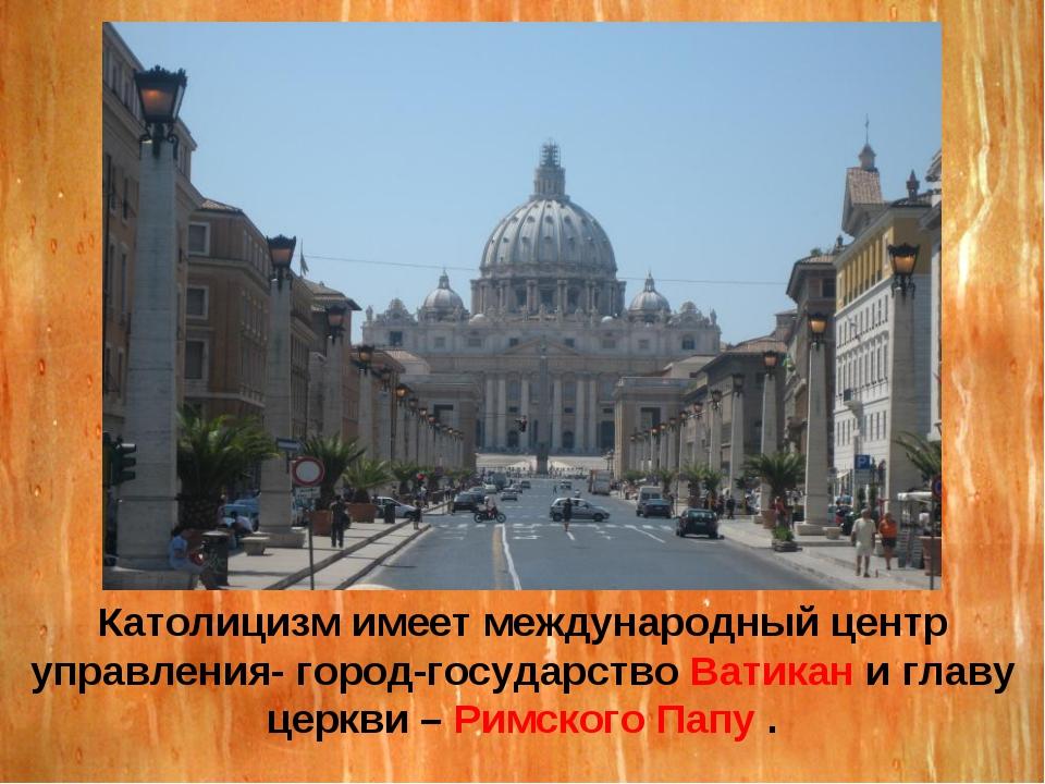 Католицизм имеет международный центр управления- город-государство Ватикан и...