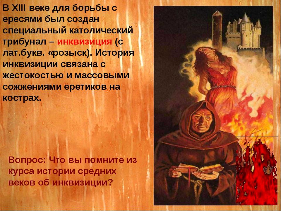 В XIII веке для борьбы с ересями был создан специальный католический трибунал...