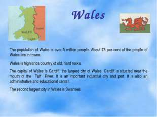 Wales The population of Wales is over 3 million people. About 75 per cent of