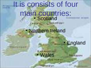 It is consists of four main countries: Scotland Northern Ireland England Wales