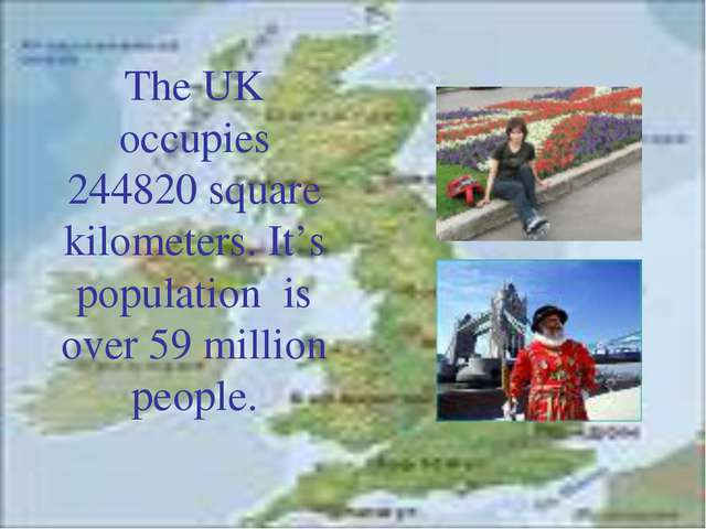 The UK occupies 244820 square kilometers. It's population is over 59 million...