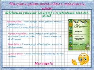 Победители районных конкурсов и соревнований 2012-2013 уч.год Мы хотим узнать