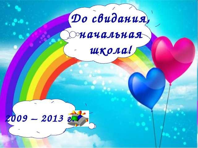 До свидания, начальная школа! 2009 – 2013 г.