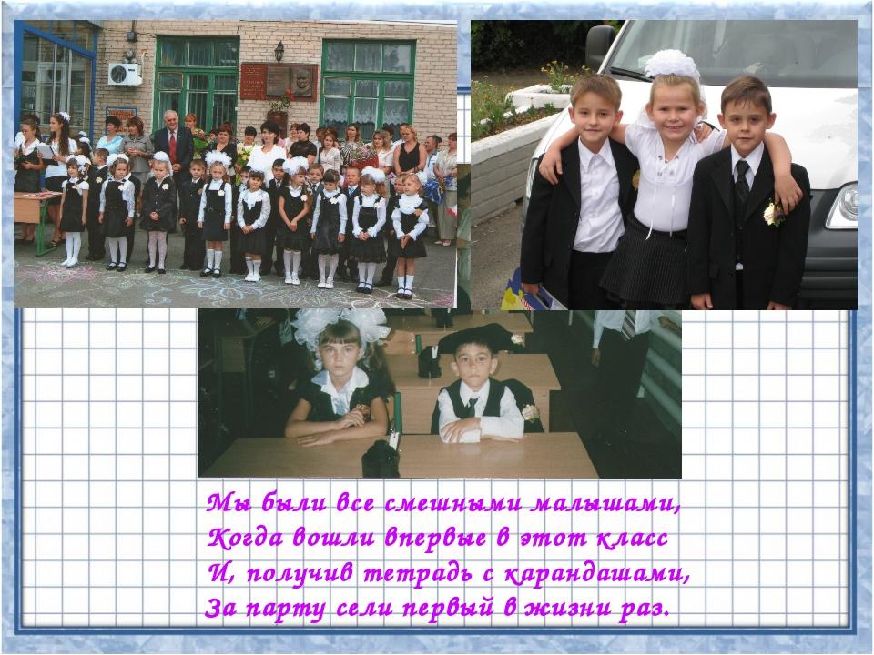 Мы были все смешными малышами, Когда вошли впервые в этот класс И, получив те...