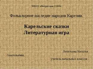 МКОУ «Мегрегская СОШ» Фольклорное наследие народов Карелии. Карельские сказки