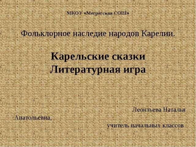 МКОУ «Мегрегская СОШ» Фольклорное наследие народов Карелии. Карельские сказки...