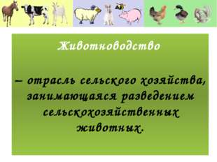 – отрасль сельского хозяйства, занимающаяся разведением сельскохозяйственных