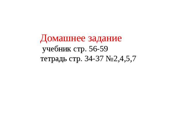 Домашнее задание учебник стр. 56-59 тетрадь стр. 34-37 №2,4,5,7