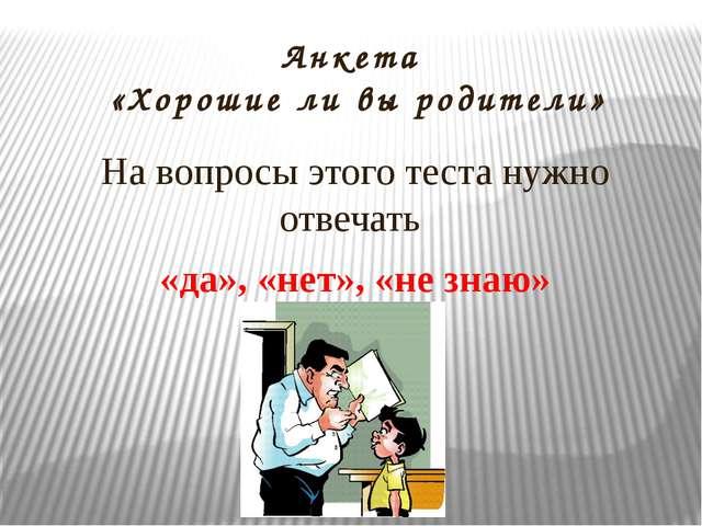 Анкета «Хорошие ли вы родители» На вопросы этого теста нужно отвечать «да», «...