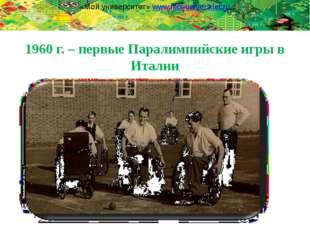 1960 г. – первые Паралимпийские игры в Италии «Мой университет» www.moi-unive