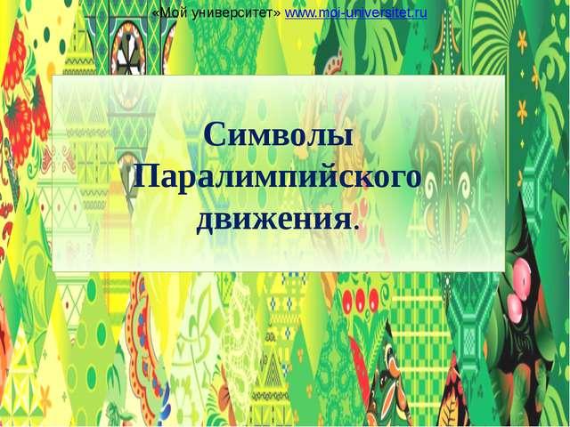 Символы Паралимпийского движения. «Мой университет» www.moi-universitet.ru