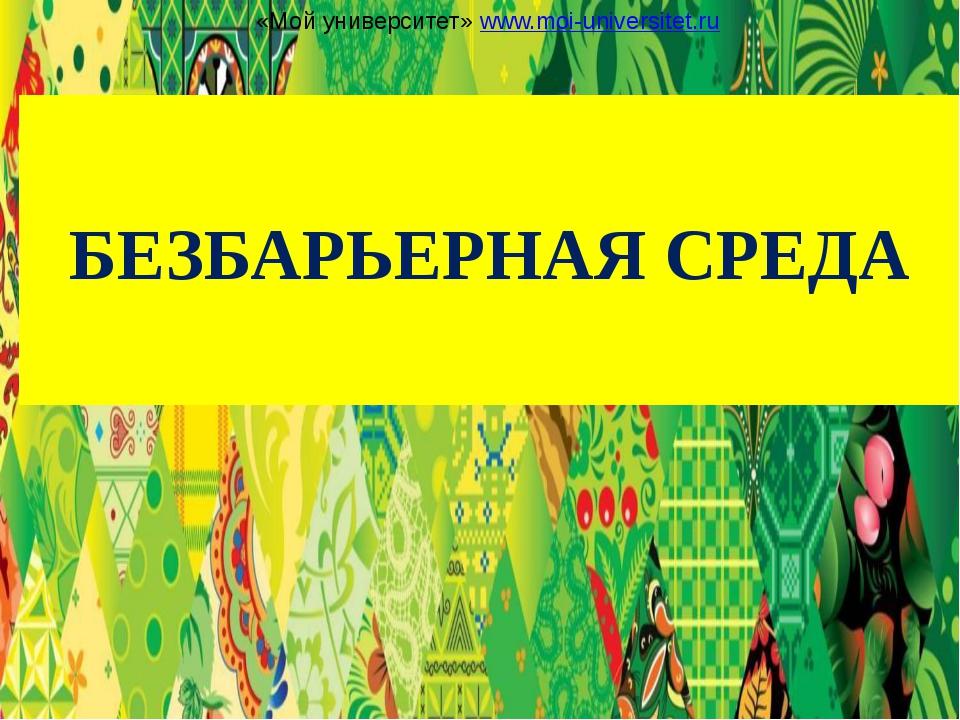 БЕЗБАРЬЕРНАЯ СРЕДА «Мой университет» www.moi-universitet.ru