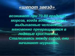 «шепот звезд» возникает при 70-80 градусах мороза, когда водяные пары, выдыха