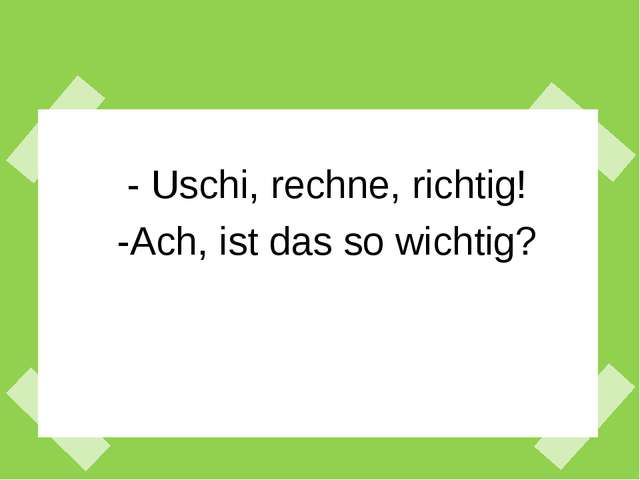 - Uschi, rechne, richtig! -Ach, ist das so wichtig?