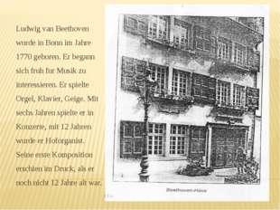 Ludwig van Beethoven wurde in Bonn im Jahre 1770 geboren. Er begann sich fruh