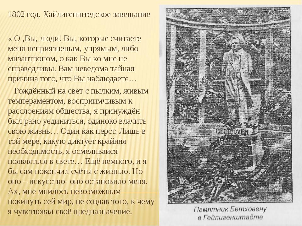 1802 год. Хайлигенштедское завещание « О ,Вы, люди! Вы, которые считаете меня...