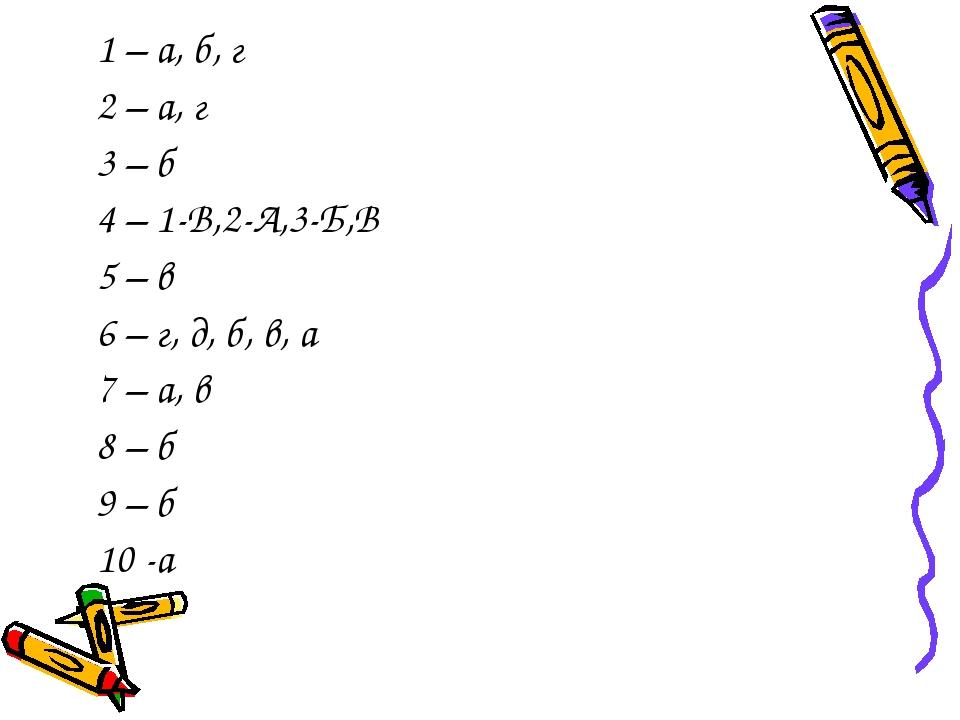 1 – а, б, г 2 – а, г 3 – б 4 – 1-В,2-А,3-Б,В 5 – в 6 – г, д, б, в, а 7 – а, в...