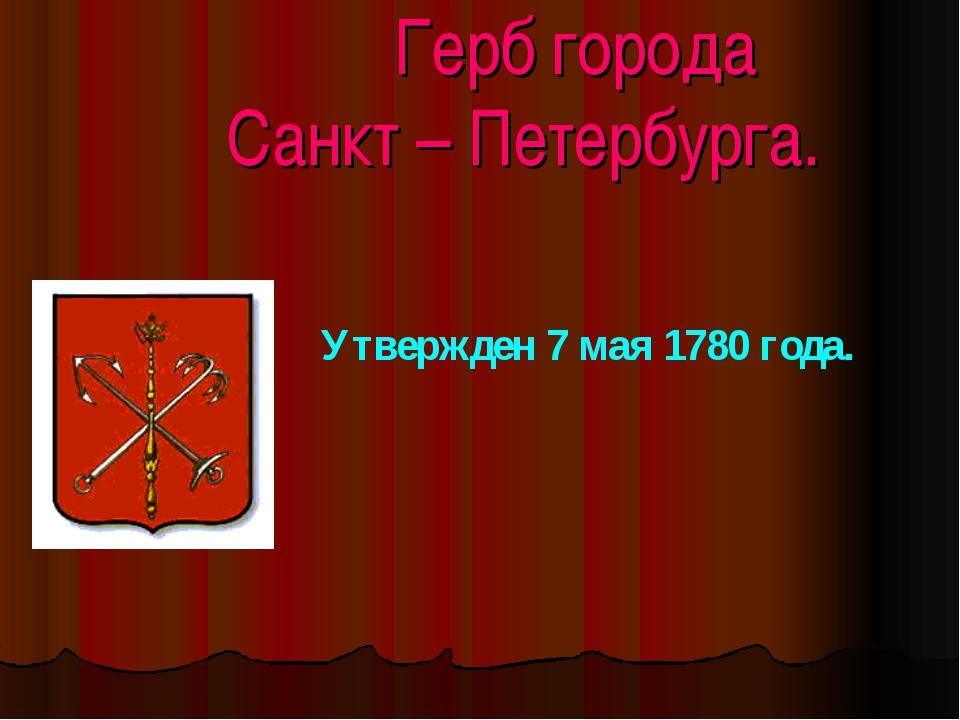 Герб города Санкт – Петербурга. Утвержден 7 мая 1780 года.